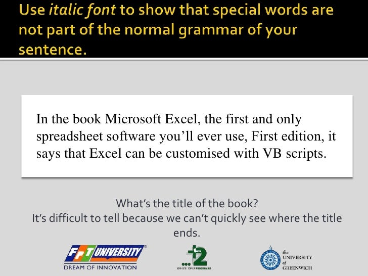 Use italic font to show that special words are not part of the normal grammar of your sentence.<br />In the book Microsoft...