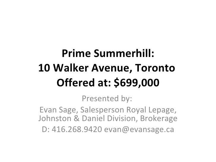 Prime Summerhill: 10 Walker Avenue, Toronto  Offered at: $699,000 Presented by:  Evan Sage, Salesperson Royal Lepage, John...