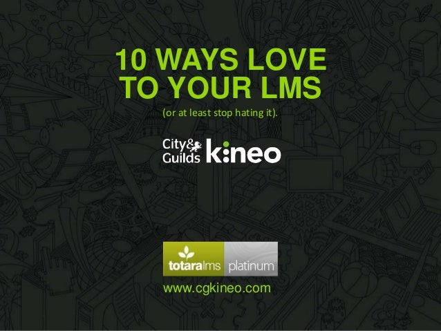 10 WAYS LOVE TO YOUR LMS (or at least stop hating it).  www.cgkineo.com