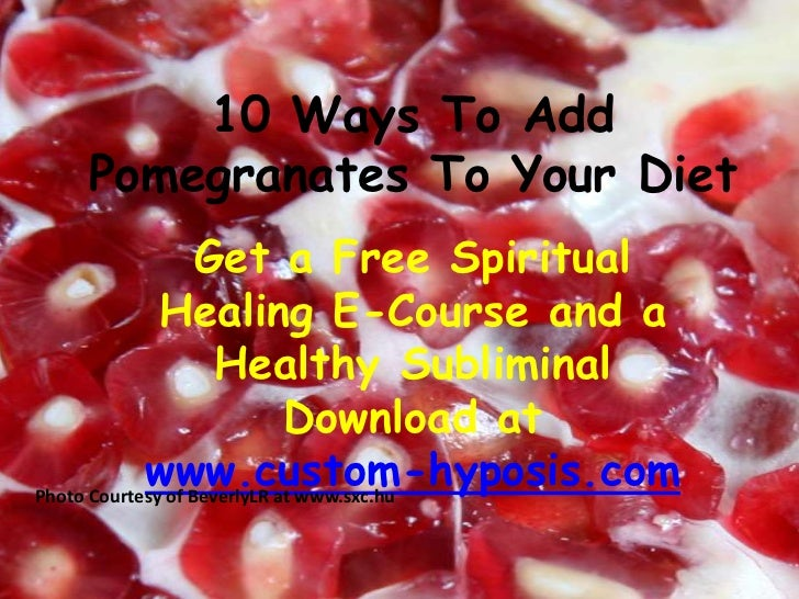 10 Ways To Add Pomegranates To Your Diet <br />Get a Free Spiritual Healing E-Course and a Healthy Subliminal Download at ...