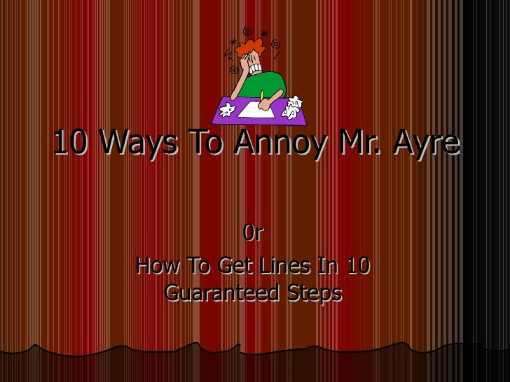 10 Ways To Annoy Mr. Ayre                0r      How To Get Lines In 10        Guaranteed Steps