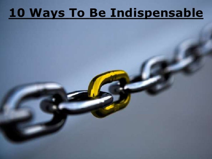 10 Ways To Be Indispensable