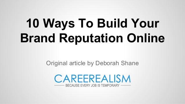 10 Ways To Build Your Brand Reputation Online Original article by Deborah Shane