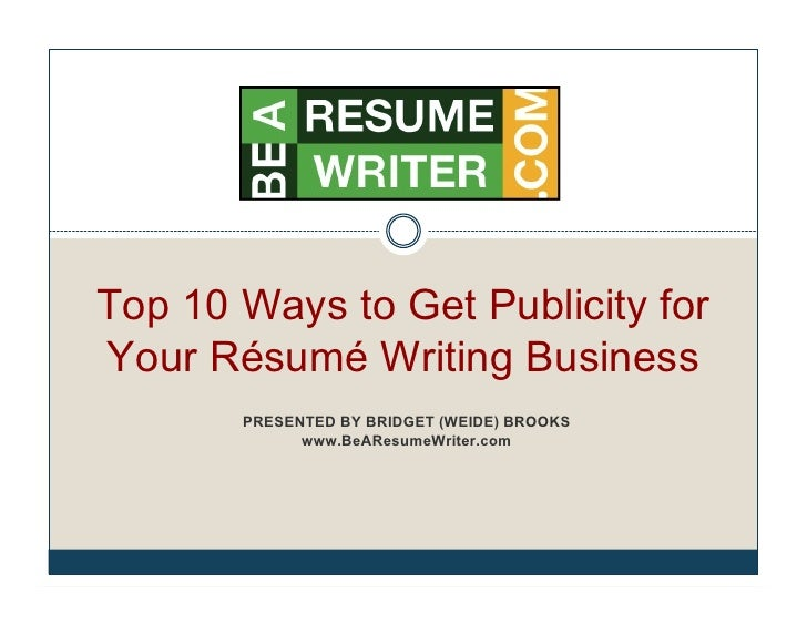 Top 10 Ways to Get Publicity forYour Résumé Writing Business       PRESENTED BY BRIDGET (WEIDE) BROOKS             www.BeA...