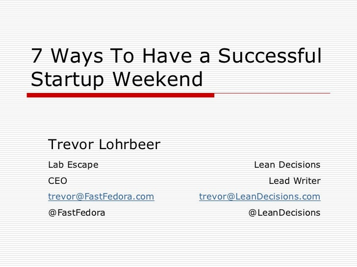 7 Ways To Have a SuccessfulStartup Weekend Trevor Lohrbeer Lab Escape                        Lean Decisions CEO           ...