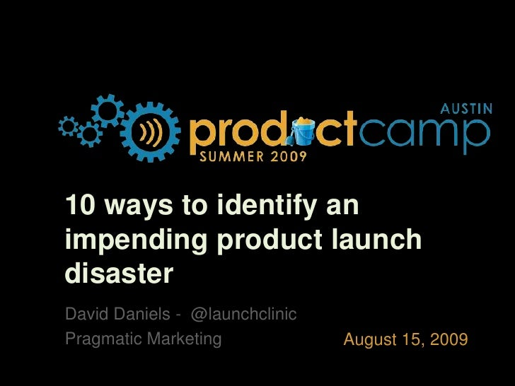 10 ways to identify an impending product launch disaster<br />David Daniels -  @launchclinic<br />Pragmatic Marketing<br />