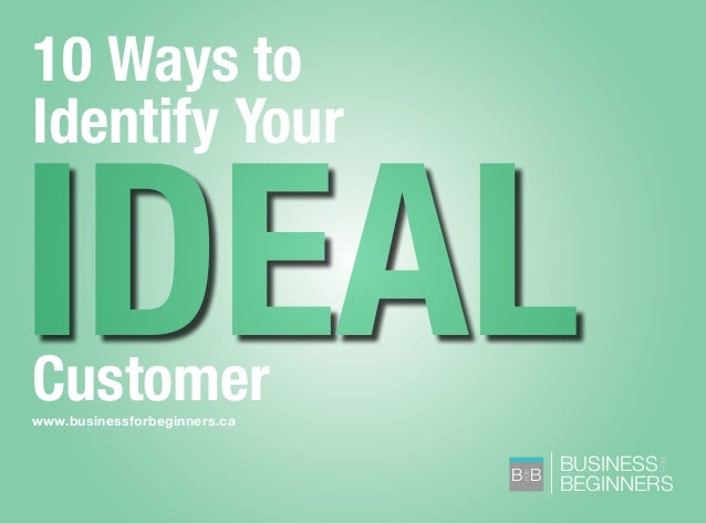 BUSINESS BEGINNERS FOR B B FOR www.businessforbeginners.ca 10 Ways to Identify Your Customer IDEAL