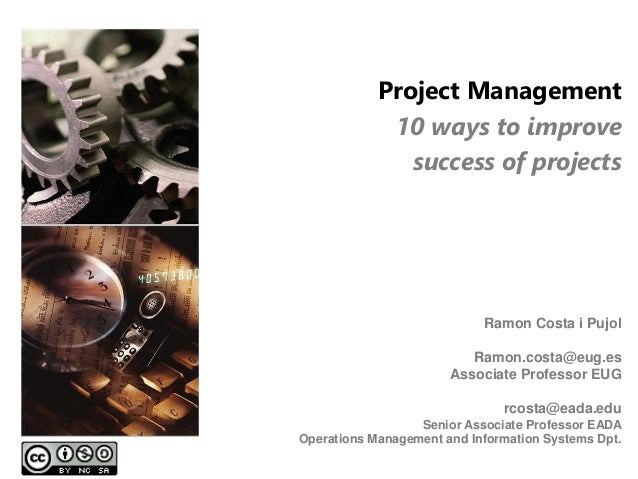 Project Management 10 ways to improve success of projects Ramon Costa i Pujol Ramon.costa@eug.es Associate Professor EUG r...