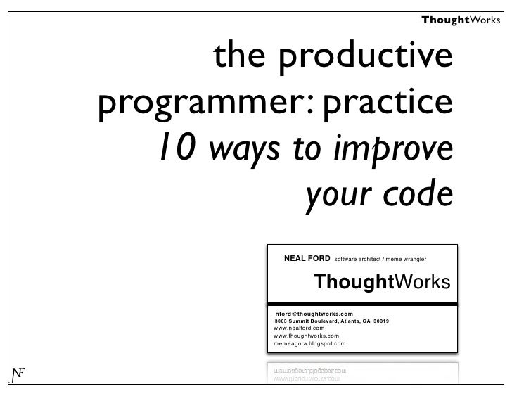 ThoughtWorks         the productive programmer: practice    10 ways to improve             your code              NEAL FOR...
