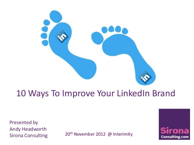 10 Ways To Improve Your LinkedIn BrandPresented byAndy HeadworthSirona Consulting   20th November 2012 @ Interimity