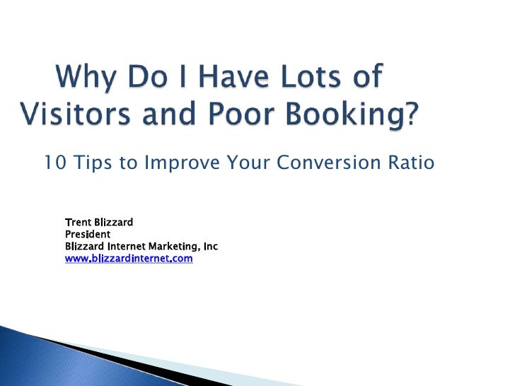 Why Do I Have Lots of Visitors and Poor Booking?<br />10 Tips to Improve Your Conversion Ratio<br />Trent Blizzard<br />Pr...