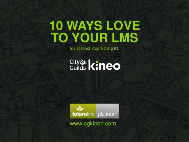 10 WAYS LOVE www.cgkineo.com TO YOUR LMS (or at least stop hating it).