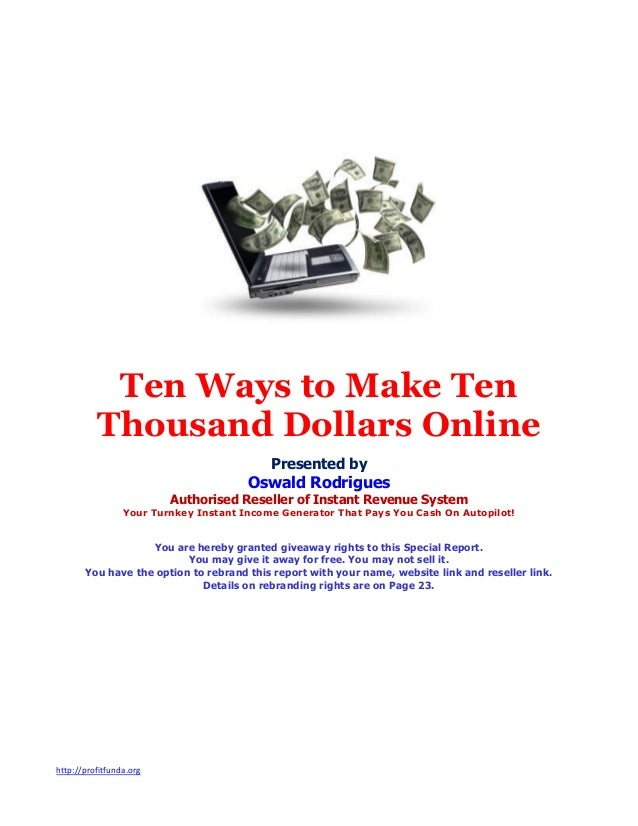 http://profitfunda.org Ten Ways to Make Ten Thousand Dollars Online Presented by Oswald Rodrigues Authorised Reseller of I...