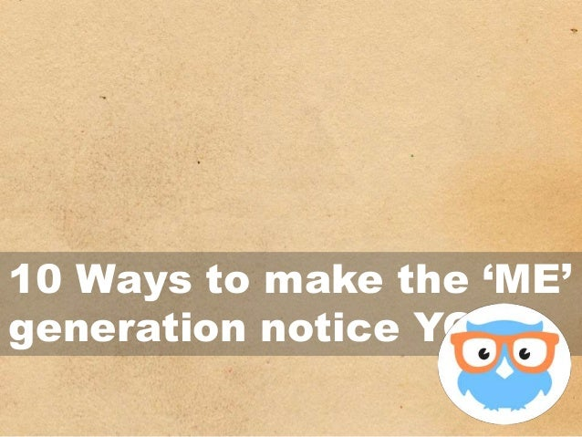 10 Ways to make the 'ME' generation notice YOU