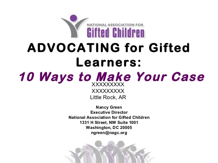 ADVOCATING for Gifted Learners: 10 Ways to Make Your Case   Nancy Green Executive Director National Association for Gifted...
