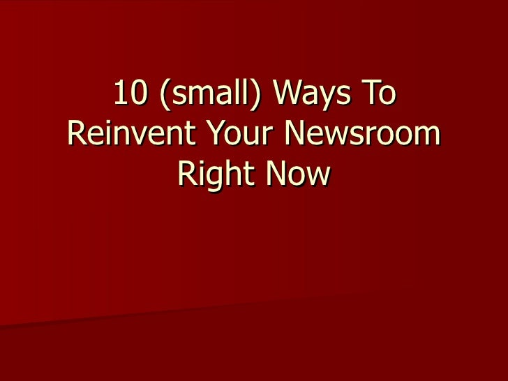 10 (small) Ways To Reinvent Your Newsroom Right Now