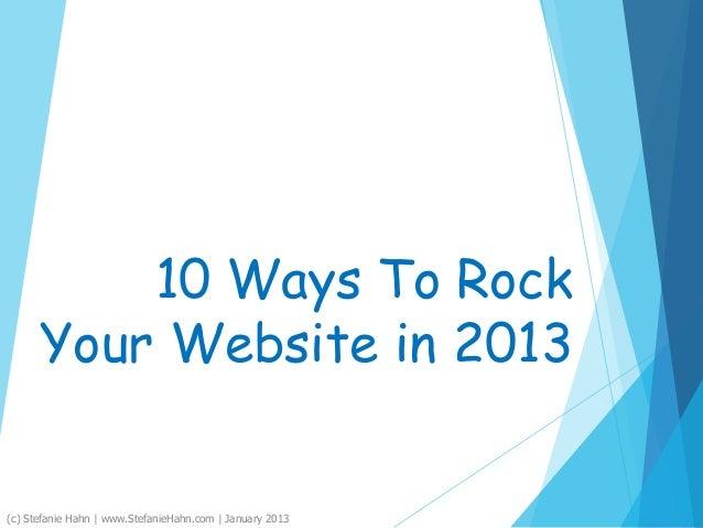 10 Ways To RockYour Website in 2013(c) Stefanie Hahn | www.StefanieHahn.com | January 2013
