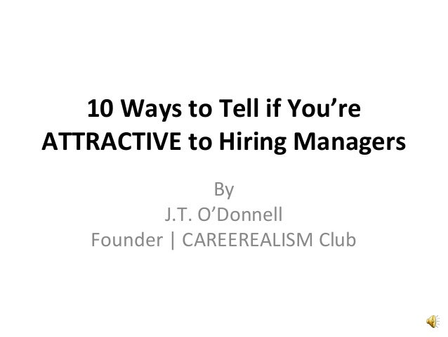 10 Ways to Tell if You're ATTRACTIVE to Hiring Managers By J.T. O'Donnell Founder | CAREEREALISM Club
