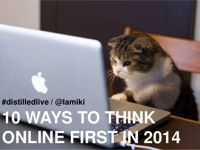 #distilledlive / @lamiki  10 WAYS TO THINK ONLINE FIRST IN 2014