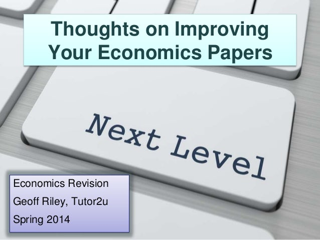 Thoughts on Improving Your Economics Papers Economics Revision Geoff Riley, Tutor2u Spring 2014