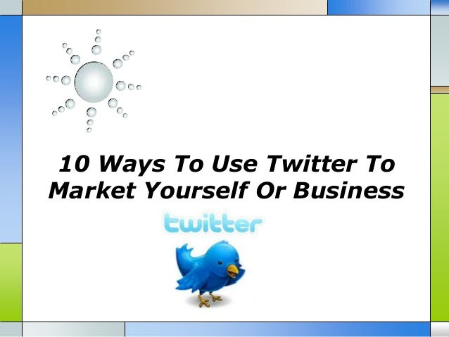 10 Ways To Use Twitter ToMarket Yourself Or Business