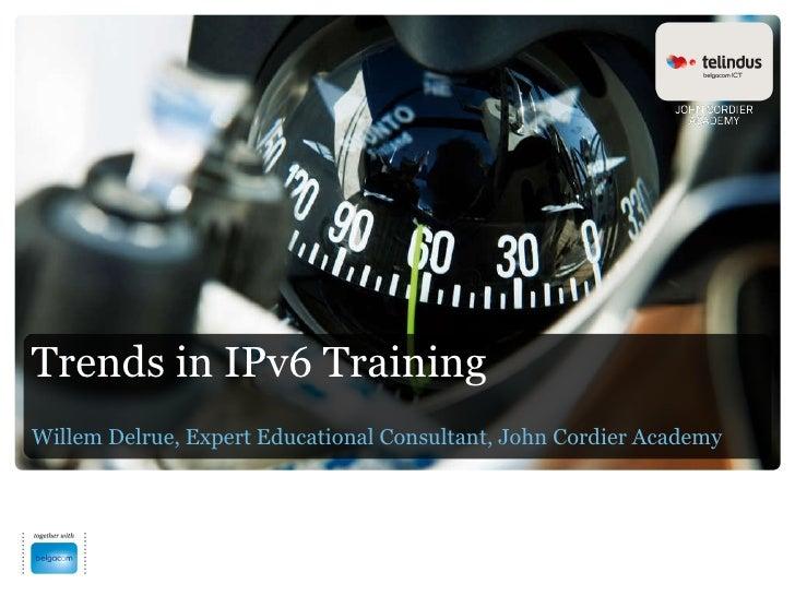 Trends in IPv6 Training Willem Delrue, Expert Educational Consultant, John Cordier Academy