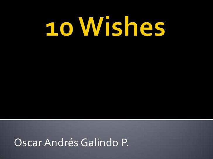 10 Wishes<br />Oscar Andrés Galindo P.<br />