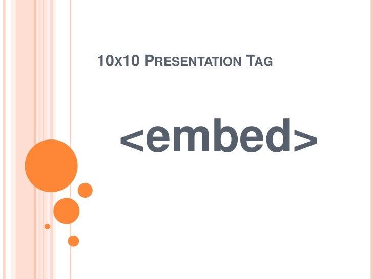 10X10 PRESENTATION TAG  <embed>