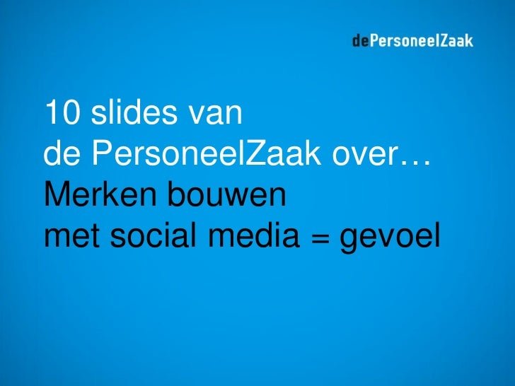 10 slides vande PersoneelZaak over…Merken bouwenmet social media = gevoel
