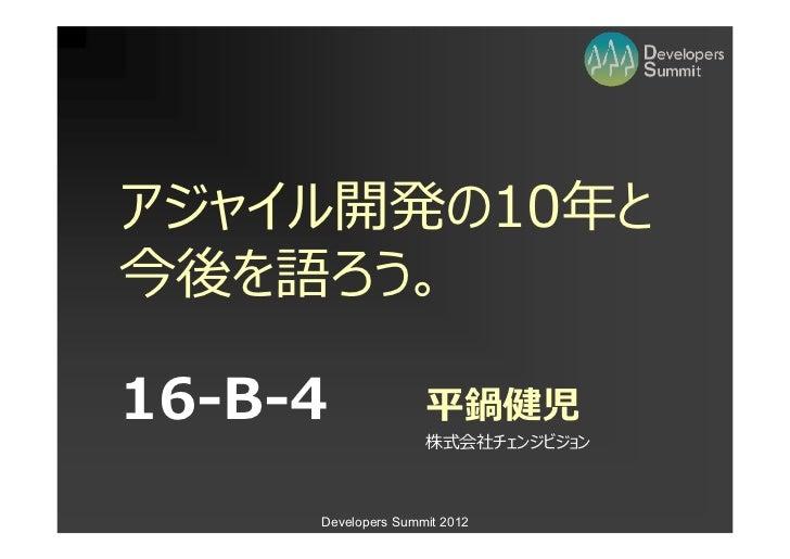 アジャイル開発の10今後を語ろう。16-B-4              平鍋健児                    株式会社チェンジビジョン     Developers Summit 2012