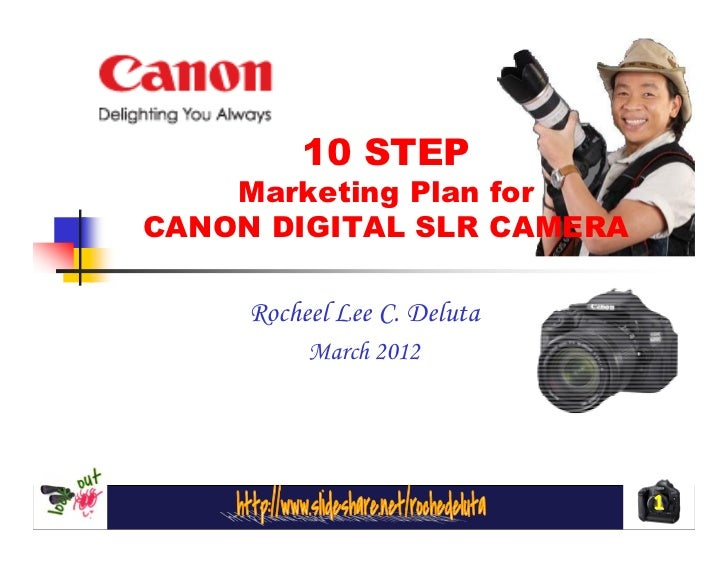 10 STEP    Marketing Plan forCANON DIGITAL SLR CAMERA     Rocheel Lee C. Deluta          March 2012                       ...