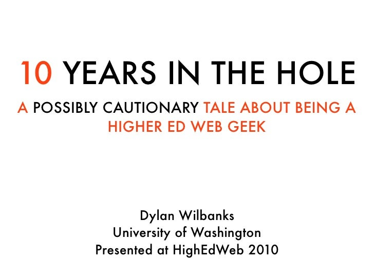 10 YEARS IN THE HOLE A POSSIBLY CAUTIONARY TALE ABOUT BEING A            HIGHER ED WEB GEEK                     Dylan Wilb...