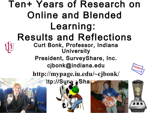 Ten+ Years of Research on Online and Blended Learning: Results and Reflections Curt Bonk, Professor, Indiana University Pr...