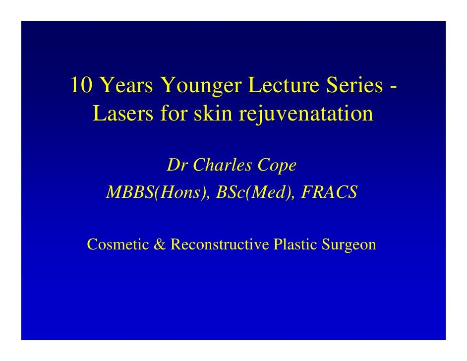 10 Years Younger Lecture Series -   Lasers for skin rejuvenatation          Dr Charles Cope    MBBS(Hons), BSc(Med), FRACS...