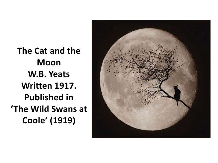 The Cat and the      Moon    W.B. Yeats   Written 1917.   Published in'The Wild Swans at   Coole' (1919)
