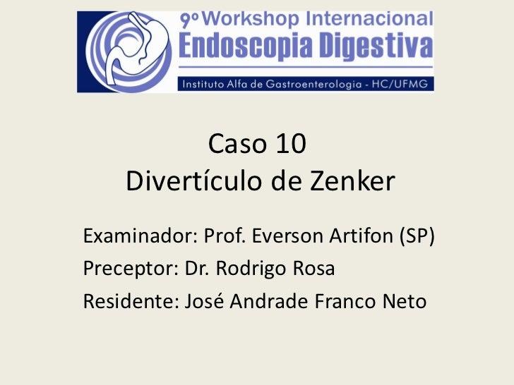 Caso 10    Divertículo de ZenkerExaminador: Prof. Everson Artifon (SP)Preceptor: Dr. Rodrigo RosaResidente: José Andrade F...