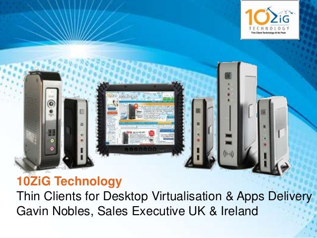 10ZiG TechnologyThin Clients for Desktop Virtualisation & Apps DeliveryGavin Nobles, Sales Executive UK & Ireland