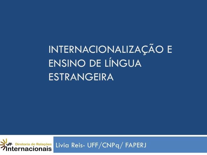 INTERNACIONALIZAÇÃO EENSINO DE LÍNGUAESTRANGEIRA Livia Reis- UFF/CNPq/ FAPERJ