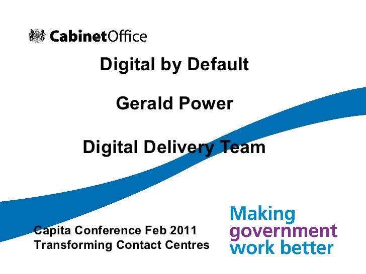 Digital by Default Gerald Power Digital Delivery Team Capita Conference Feb 2011 Transforming Contact Centres