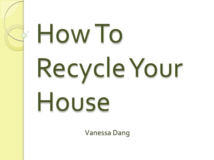 How To Recycle Your House<br />Vanessa Dang<br />