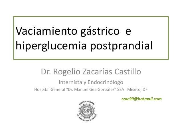 Vaciamiento gástrico e hiperglucemia postprandial Dr. Rogelio Zacarías Castillo Internista y Endocrinólogo Hospital Genera...