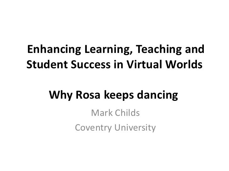Enhancing Learning, Teaching and Student Success in Virtual Worlds Why Rosa keeps dancing<br />Mark Childs<br />Coventry U...