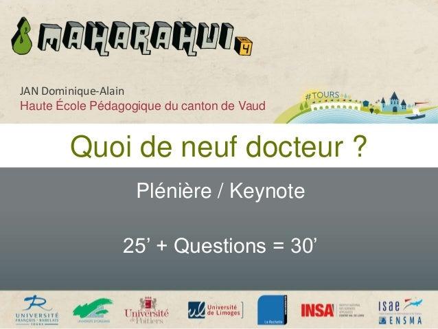Quoi de neuf docteur ? Plénière / Keynote 25' + Questions = 30' JAN Dominique-Alain Haute École Pédagogique du canton de V...