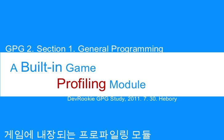 GPG 2. Section 1. General Programming<br />A Built-in Game<br />Profiling Module<br />DevRookie GPG Study, 2011. 7. 30. He...