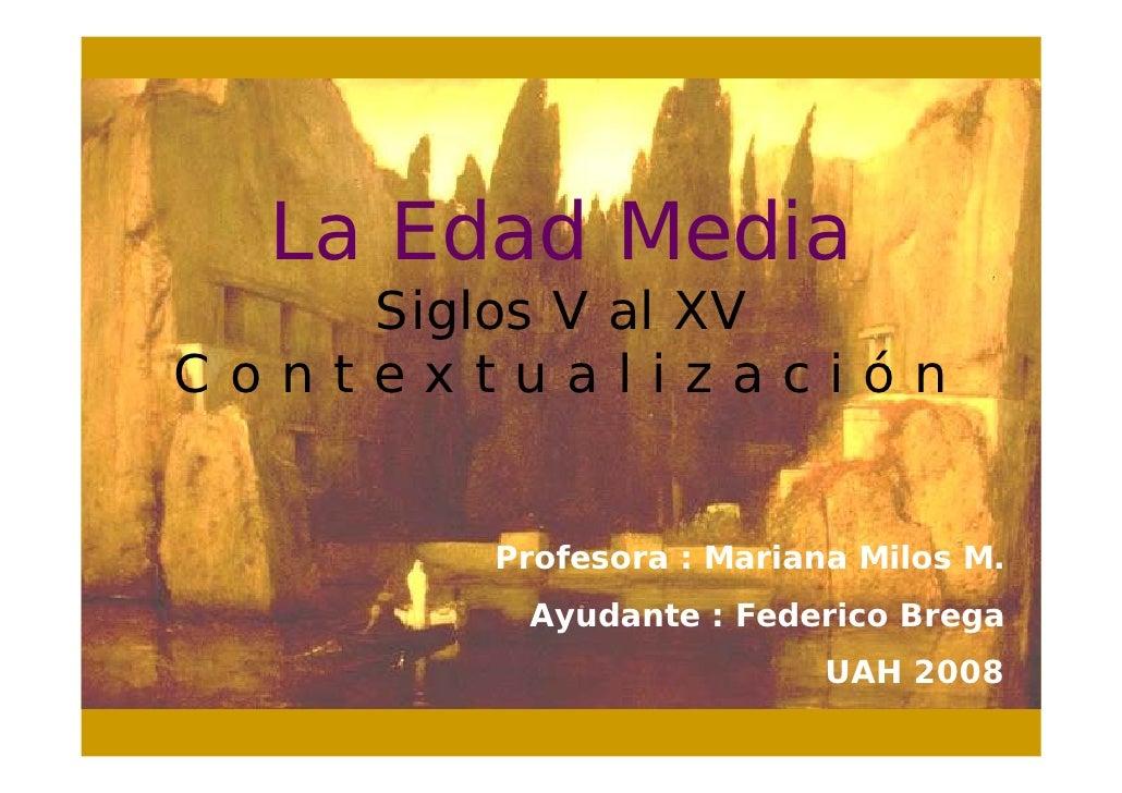 La Edad Media     Siglos V al XV Contextualización          Profesora : Mariana Milos M.         Ayudante : Federico Brega...