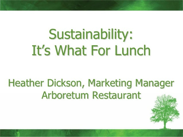 Sustainability:    It's What For LunchHeather Dickson, Marketing Manager      Arboretum Restaurant