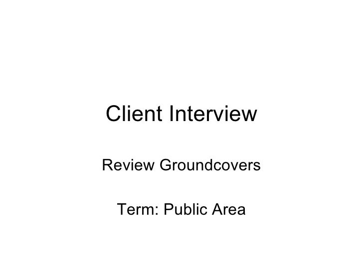 Client Interview Review Groundcovers Term: Public Area