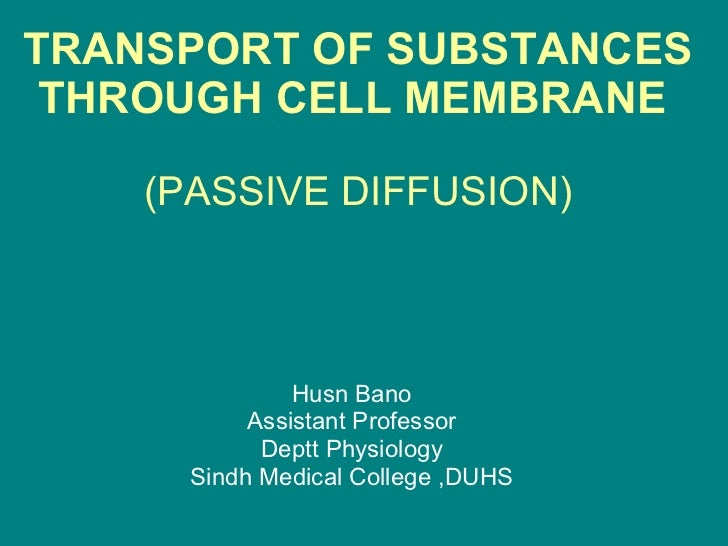 TRANSPORT OF SUBSTANCES THROUGH CELL MEMBRANE   (PASSIVE DIFFUSION) Husn Bano Assistant Professor Deptt Physiology Sindh M...