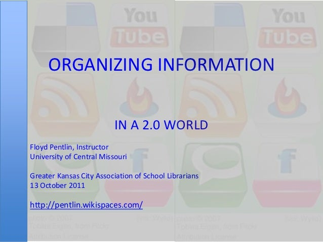 ORGANIZING INFORMATION                          IN A 2.0 WORLDFloyd Pentlin, InstructorUniversity of Central MissouriGreat...