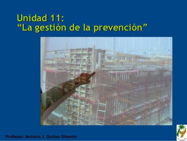 """Unidad 11:     """"La gestión de la prevención""""Profesor: Antonio J. Guirao Silvente"""